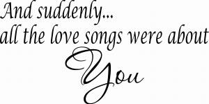 And Suddenly Every Love Song Romantic Wall Quote