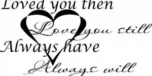 Loved You Then, Love You Still, Always Have, Always Will Romantic Vinyl Wall Decal By Scripture Wall Art