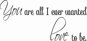 You Are All I Ever Wanted ~ Vinyl Wall Decal by Scripture Wall Art Image